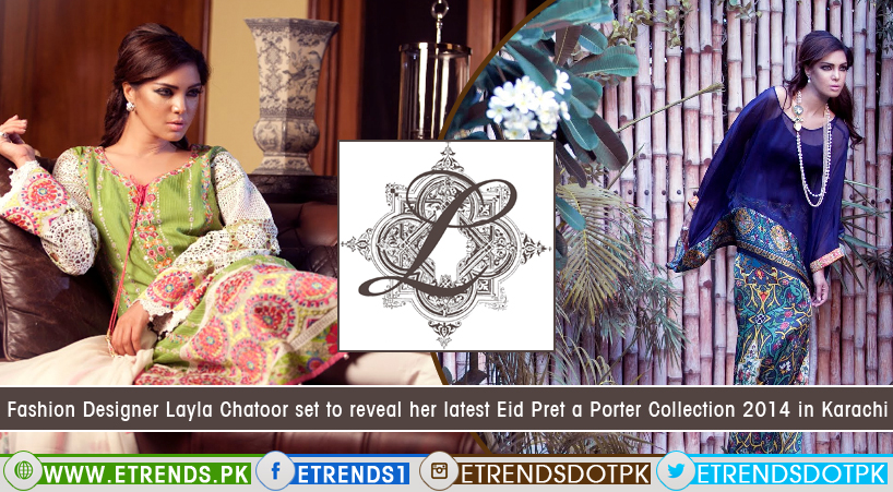Fashion Designer Layla Chatoor Set To Reveal Her Latest Eid Pret A Porter Collection 2014 In Karachi Etrends